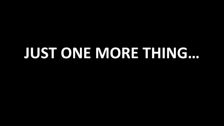 JUST ONE MORE THING…