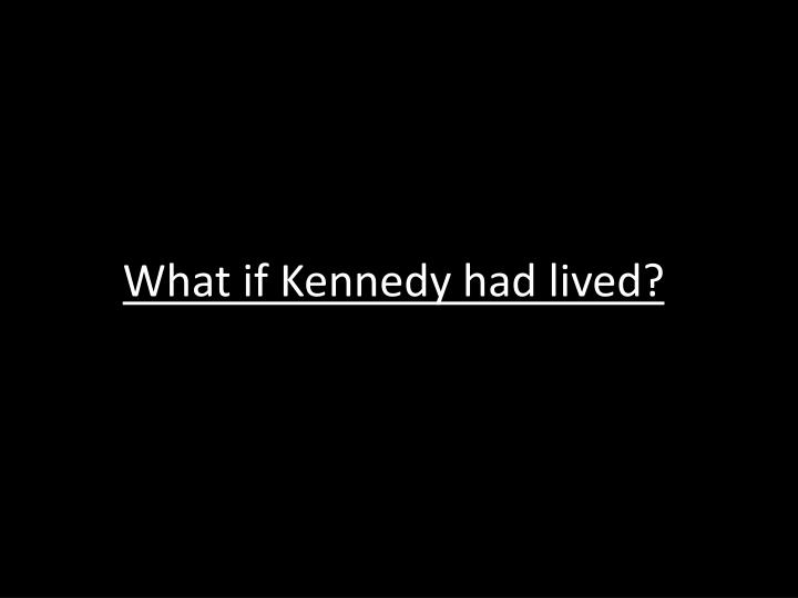 What if Kennedy had lived?