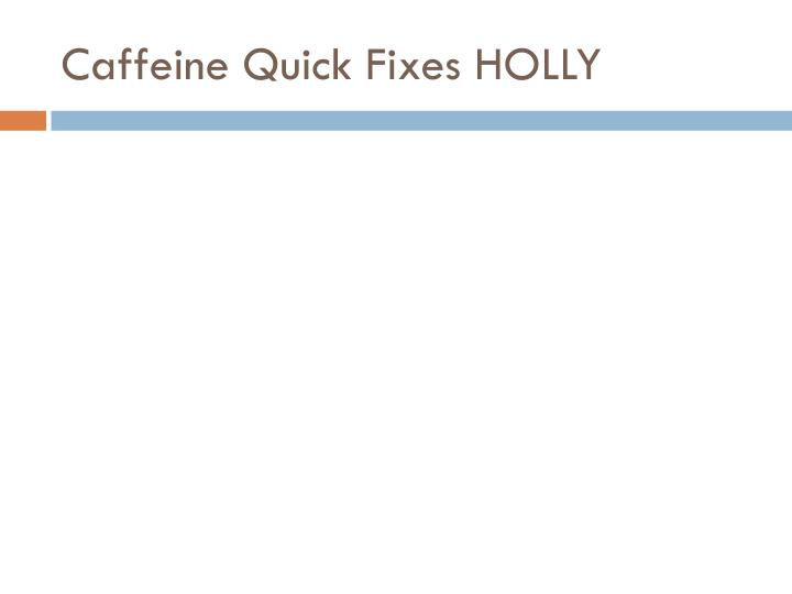 Caffeine Quick Fixes HOLLY