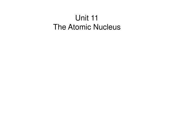 Unit 11 the atomic nucleus