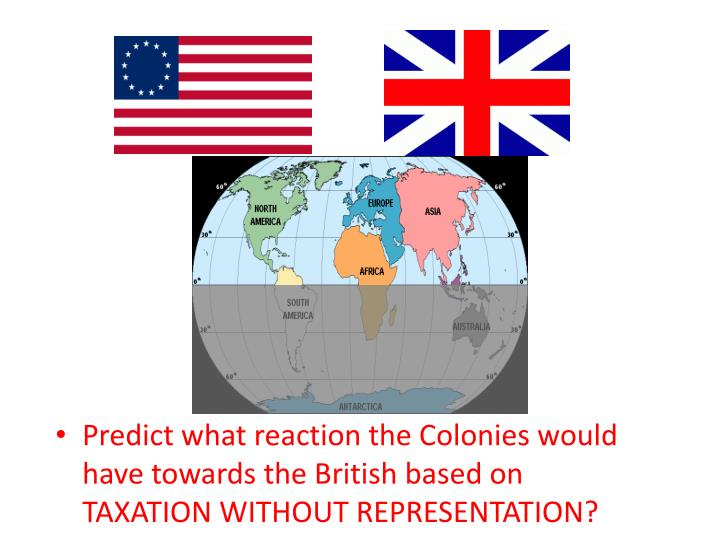 Predict what reaction the Colonies would have towards the British based on TAXATION WITHOUT REPRESENTATION?