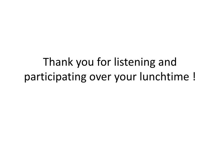 Thank you for listening and participating over your lunchtime !