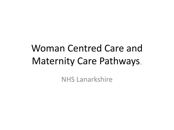 Woman centred care and maternity care pathways