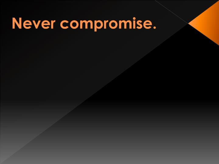 Never compromise.