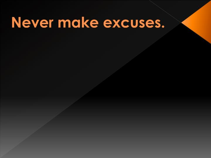 Never make excuses.
