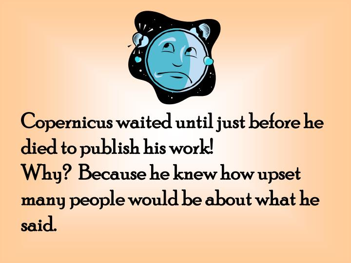 Copernicus waited until just before he died to publish his work!