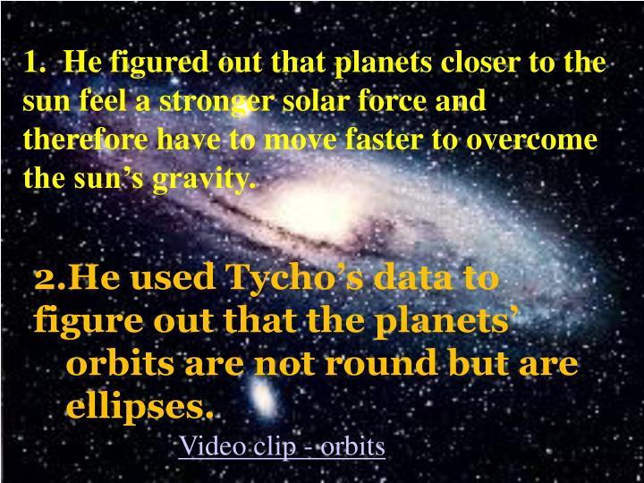 1.  He figured out that planets closer to the sun feel a stronger solar force and therefore have to move faster to overcome the sun's gravity.