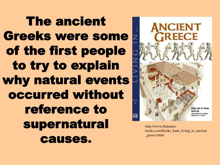 The ancient Greeks were some of the first people to try to explain why natural events occurred without reference to supernatural causes