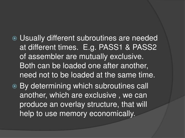 Usually different subroutines are needed at different times.  E.g. PASS1 & PASS2  of assembler are mutually exclusive.  Both can be loaded one after another, need not to be loaded at the same time.