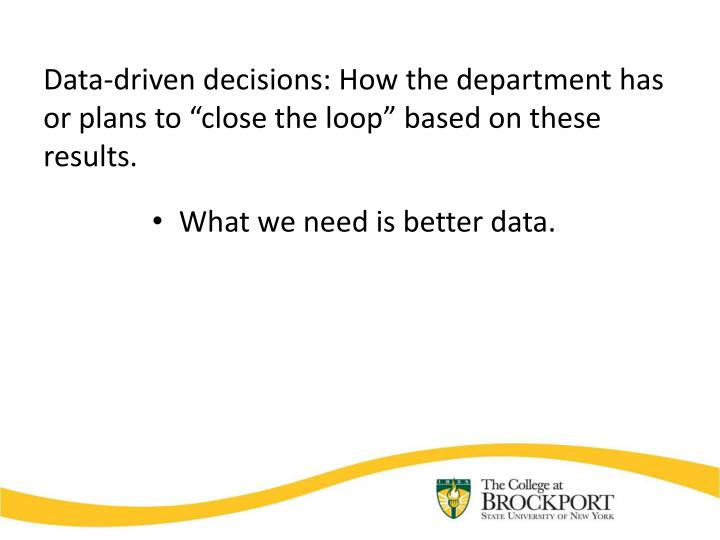 "Data-driven decisions: How the department has or plans to ""close the loop"" based on these results."