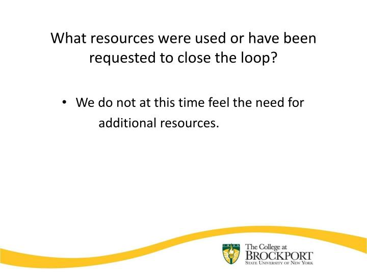 What resources were used or have been requested to close the loop?