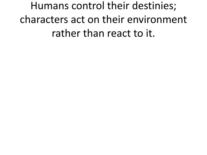 Humans control their destinies; characters act on their environment rather than react to it.