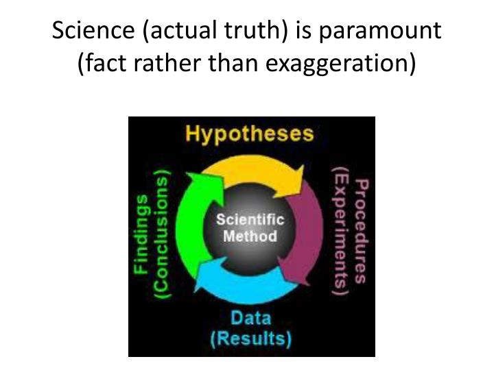 Science (actual truth) is paramount (fact rather than exaggeration)