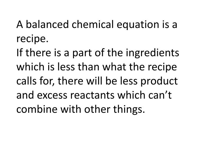 A balanced chemical equation is a recipe.