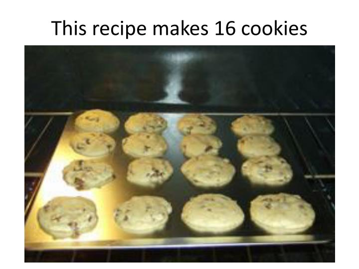 This recipe makes 16 cookies