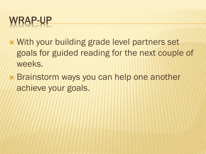 With your building grade level partners set goals for guided reading for the next couple of weeks.