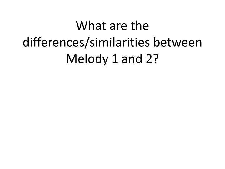 What are the differences/similarities between Melody 1 and 2?