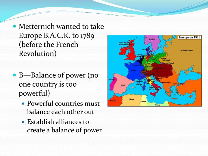 Metternich wanted to take Europe B.A.C.K. to 1789 (before the French Revolution)