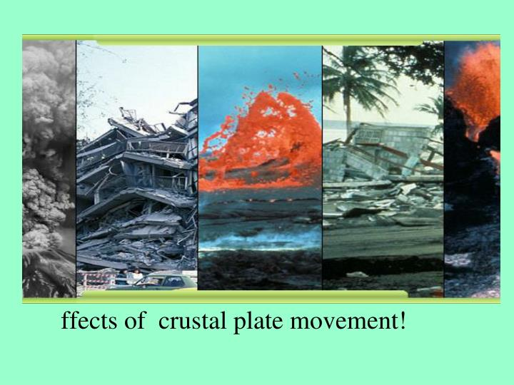 ffects of  crustal plate movement!