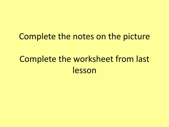 Complete the notes on the picture complete the worksheet from last lesson