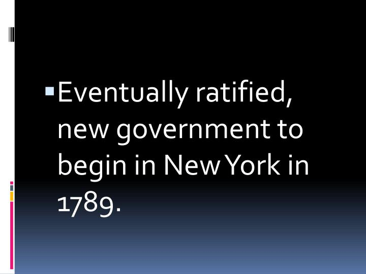 Eventually ratified, new government to begin in New York in 1789.
