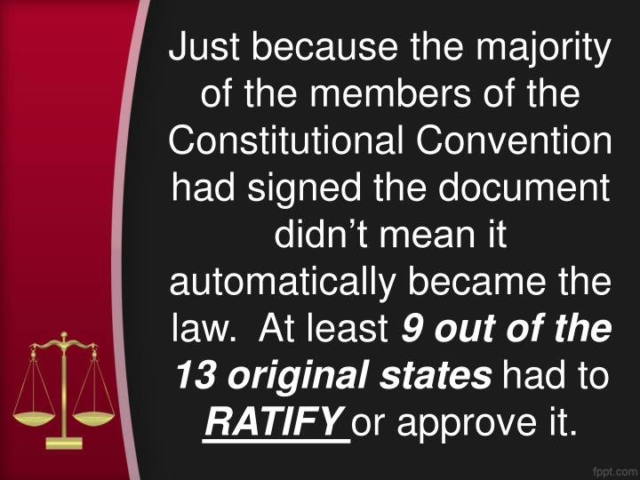 Just because the majority of the members of the Constitutional Convention had signed the document didn't mean it automatically became the law.  At least