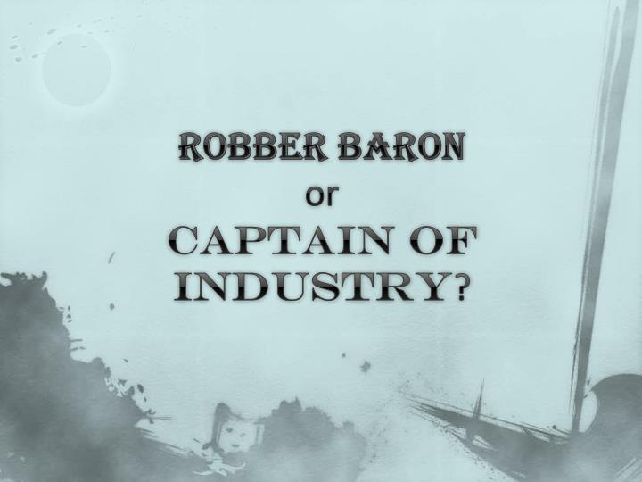 captain of industry or robber baron Definition and summary of the robber barons summary and definition: the term 'robber barons' was a derogatory term applied to powerful, wealthy industrialists, the captains of industry who.