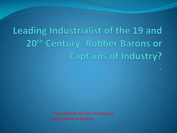 Leading industrialist of the 19 and 20 th century robber barons or captains of industry