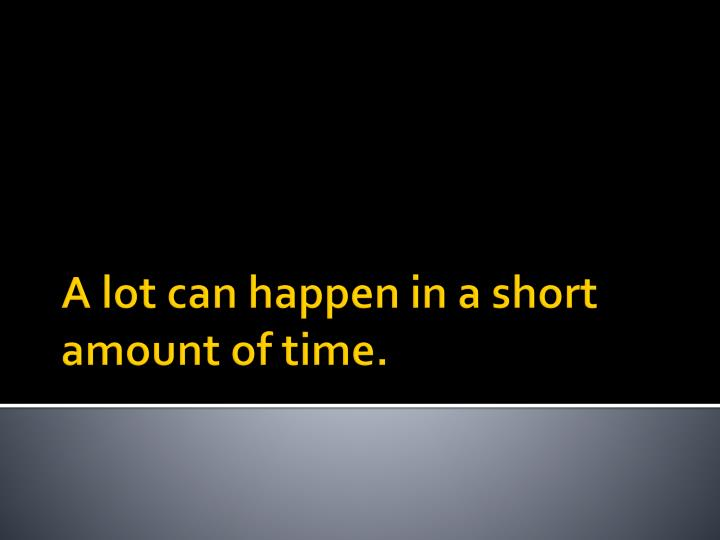 A lot can happen in a short amount of time.