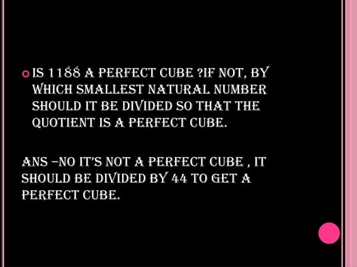 IS 1188 A PERFECT CUBE ?IF NOT, BY WHICH SMALLEST NATURAL NUMBER SHOULD IT BE DIVIDED SO THAT THE QUOTIENT IS A PERFECT CUBE.