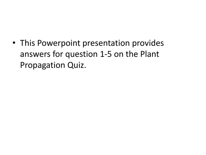 This Powerpoint presentation provides answers for question 1-5 on the Plant Propagation Quiz.