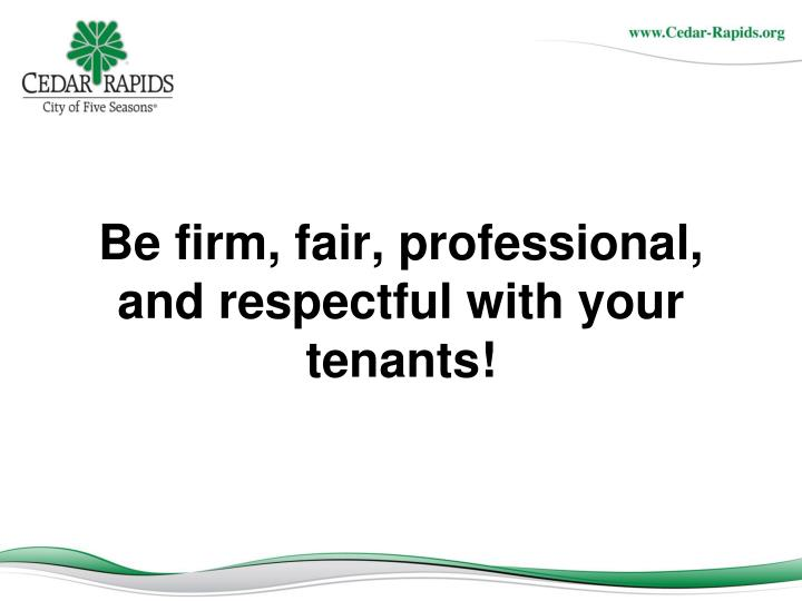 Be firm, fair, professional, and respectful with your tenants!