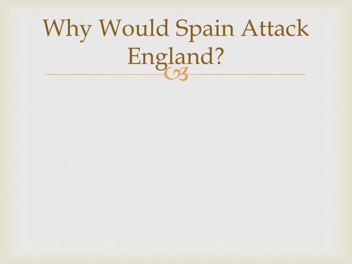 Why Would Spain Attack England?