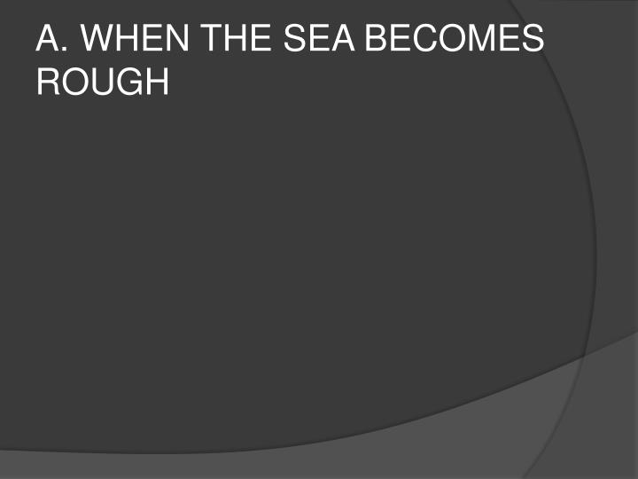 A. WHEN THE SEA BECOMES ROUGH