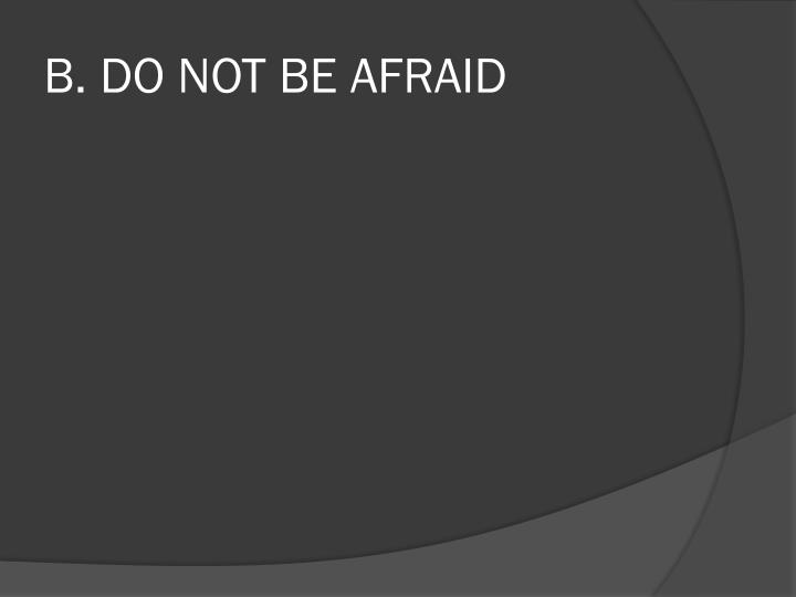 B. DO NOT BE AFRAID