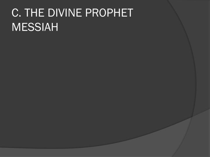 C. THE DIVINE PROPHET MESSIAH