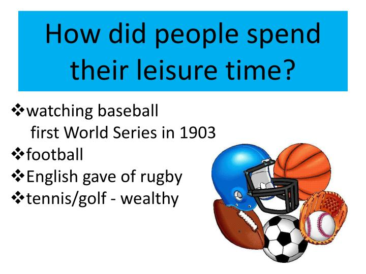 How did people spend their leisure time?