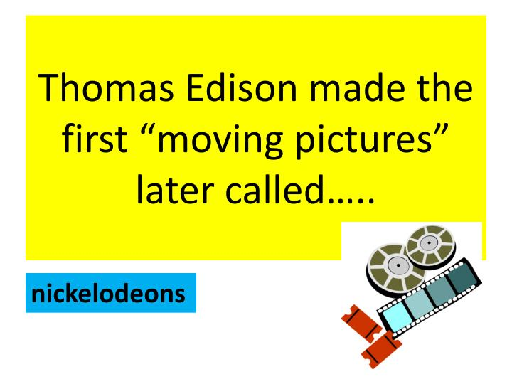 "Thomas Edison made the first ""moving pictures"" later called….."