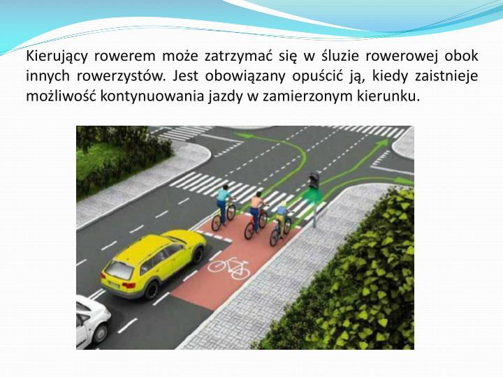 Kierujący rowerem może zatrzymać się w śluzie rowerowej obok innych rowerzystów. Jest obowiązany opuścić ją, kiedy zaistnieje możliwość kontynuowania jazdy w zamierzonym kierunku.