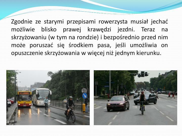 Zgodnie ze starymi przepisami rowerzysta musiał jechać możliwie blisko prawej krawędzi jezdni. Teraz na skrzyżowaniu (w tym na rondzie) i bezpośrednio przed nim może poruszać się środkiem pasa, jeśli umożliwia on opuszczenie skrzyżowania w więcej niż jednym kierunku.