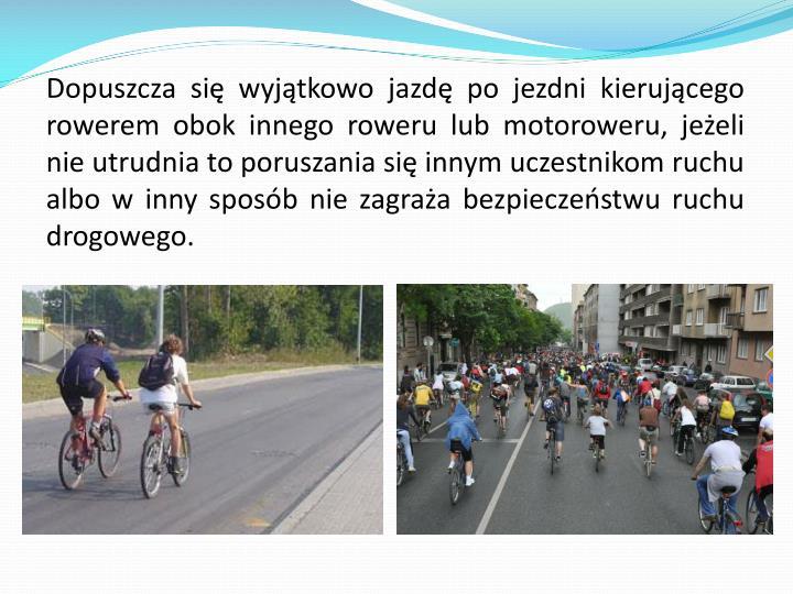 Dopuszcza się wyjątkowo jazdę po jezdni kierującego rowerem obok innego roweru lub motoroweru, jeżeli nie utrudnia to poruszania się innym uczestnikom ruchu albo w inny sposób nie zagraża bezpieczeństwu ruchu drogowego.