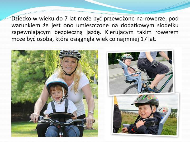 Dziecko w wieku do 7 lat może być przewożone na rowerze, pod warunkiem że jest ono umieszczone na dodatkowym siodełku zapewniającym bezpieczną jazdę. Kierującym takim rowerem może być osoba, która osiągnęła wiek co najmniej 17 lat.
