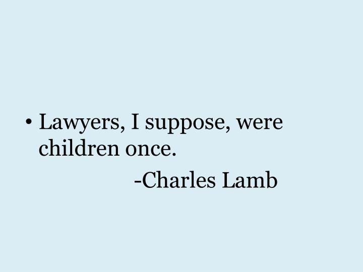 Lawyers, I suppose, were children once.