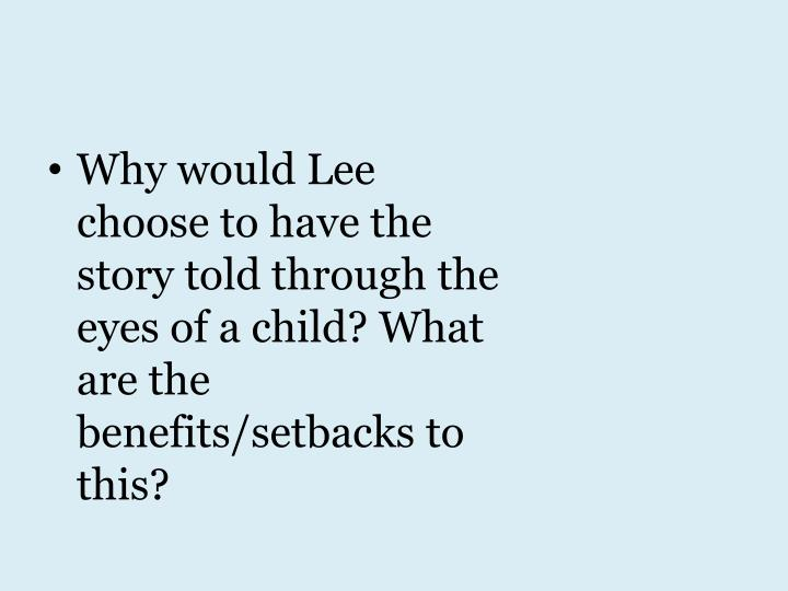 Why would Lee choose to have the story told through the eyes of a child? What are the benefits/setbacks to this?
