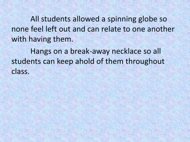 All students allowed a spinning globe so none feel left out and can relate to one another with having them.