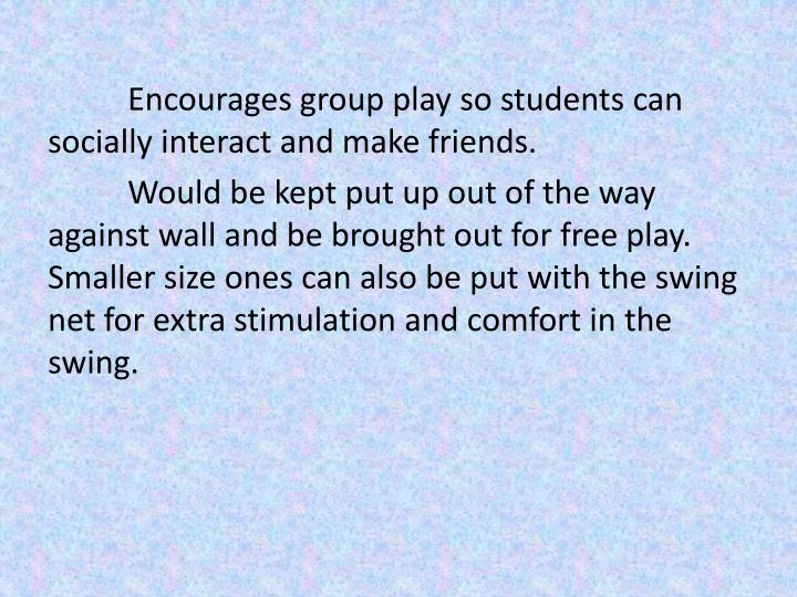 Encourages group play so students can socially interact and make friends.