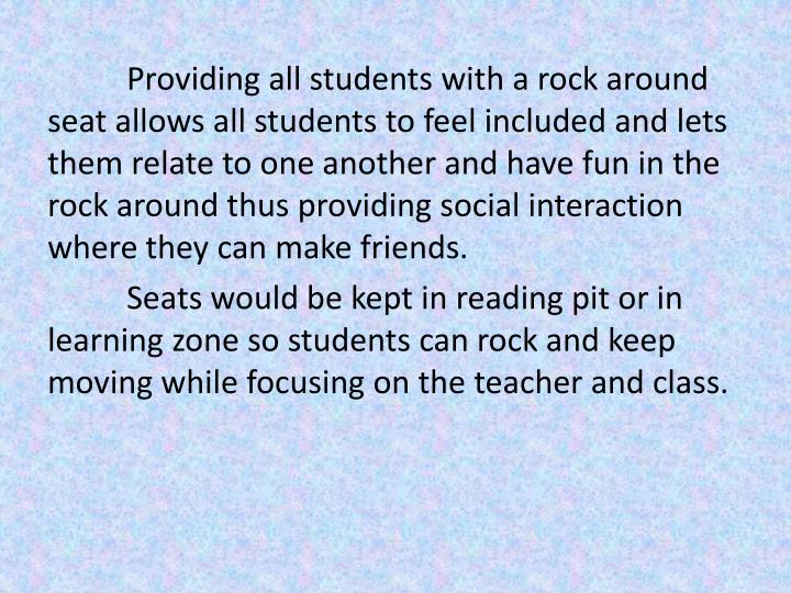 Providing all students with a rock around seat allows all students to feel included and lets them relate to one another and have fun in the rock around thus providing social interaction where they can make friends.