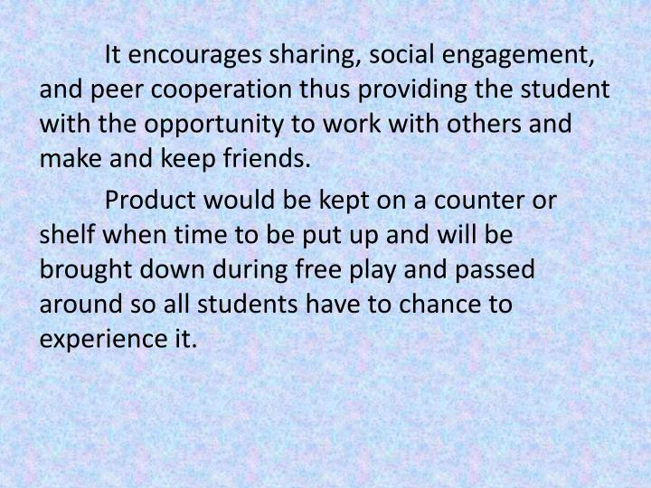 It encourages sharing, social engagement, and peer cooperation thus providing the student with the opportunity to work with others and make and keep friends.