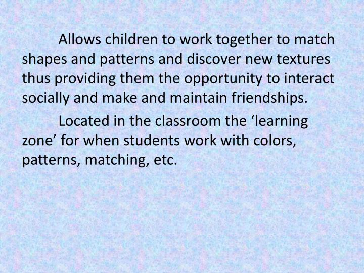Allows children to work together to match shapes and patterns and discover new textures thus providing them the opportunity to interact socially and make and maintain friendships.
