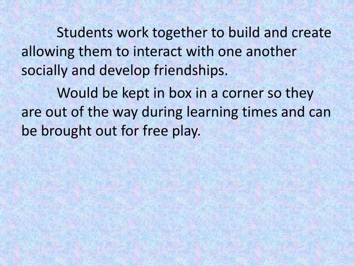 Students work together to build and create allowing them to interact with one another socially and develop friendships.